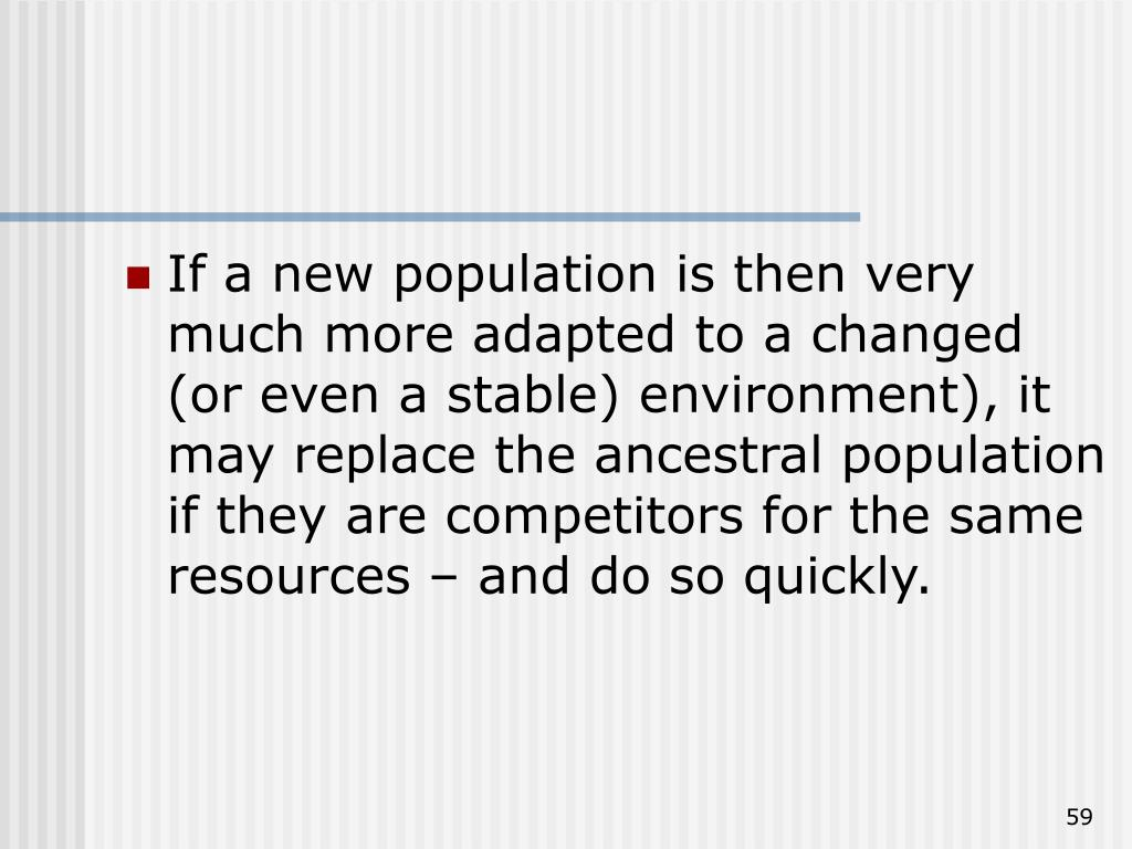 If a new population is then very much more adapted to a changed (or even a stable) environment), it may replace the ancestral population if they are competitors for the same resources – and do so quickly.