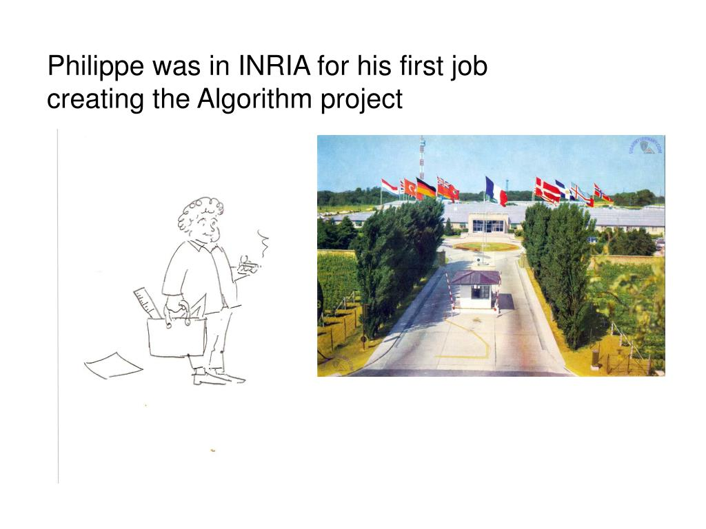 Philippe was in INRIA for his first job creating the Algorithm project
