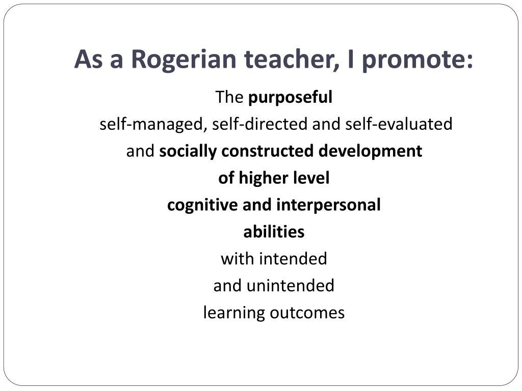 As a Rogerian teacher, I promote: