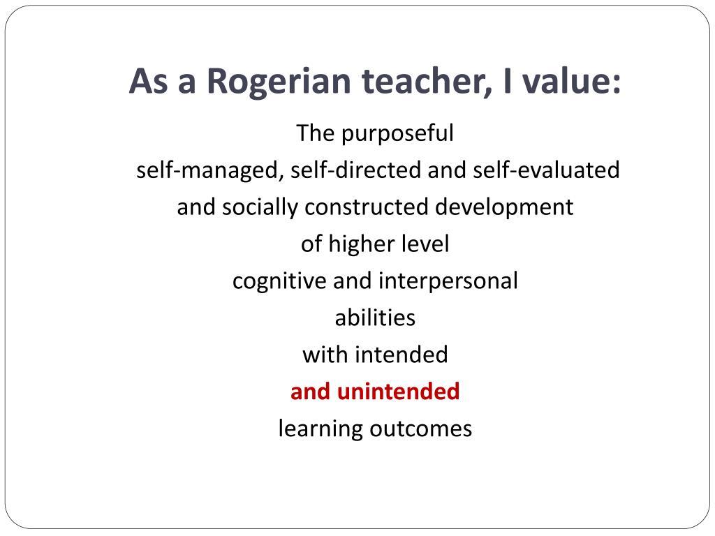 As a Rogerian teacher, I value: