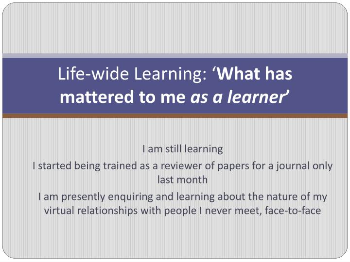 Life wide learning what has mattered to me as a learner