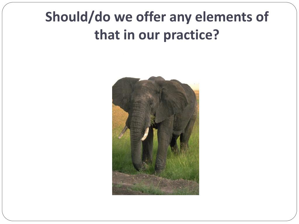 Should/do we offer any elements of that in our practice?