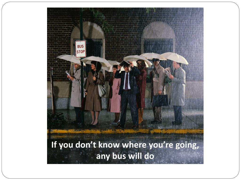 If you don't know where you're going, any bus will do