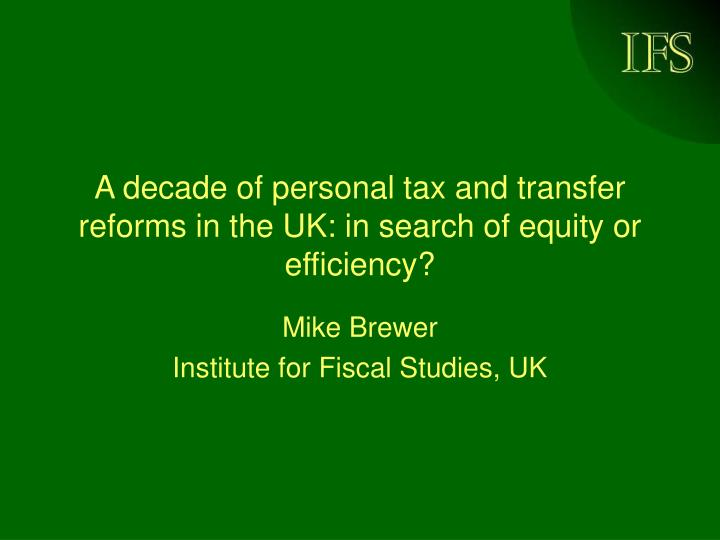 A decade of personal tax and transfer reforms in the uk in search of equity or efficiency
