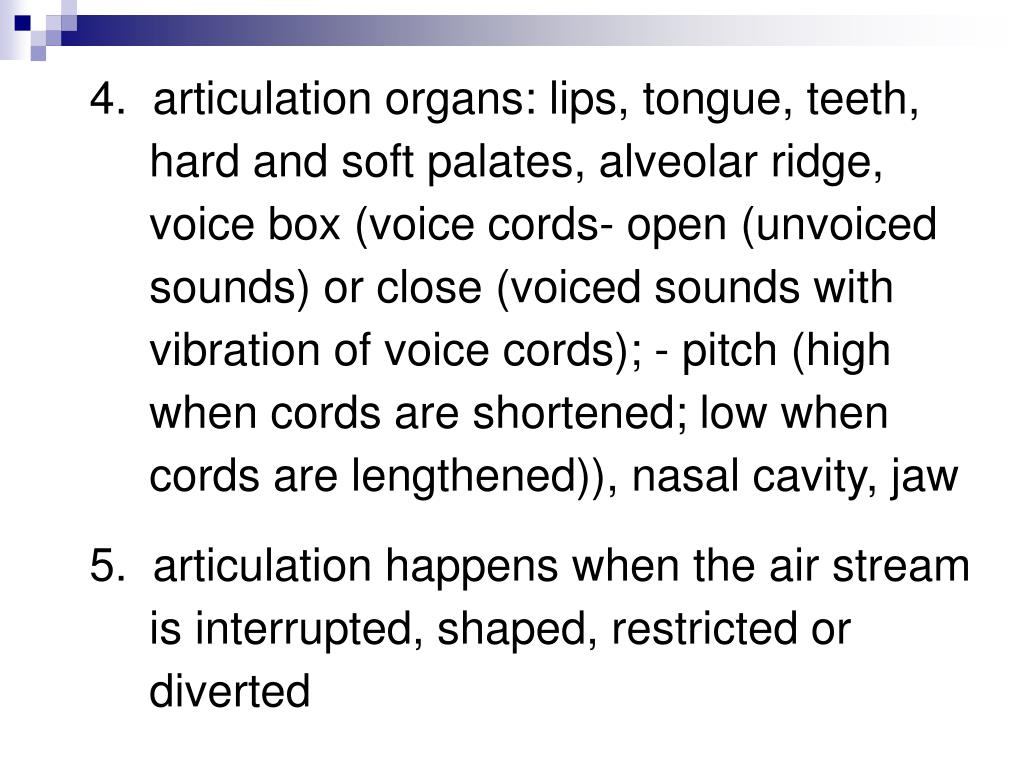 4.  articulation organs: lips, tongue, teeth, hard and soft palates, alveolar ridge, voice box (voice cords- open (unvoiced sounds) or close (voiced sounds with vibration of voice cords); - pitch (high when cords are shortened; low when cords are lengthened)), nasal cavity, jaw