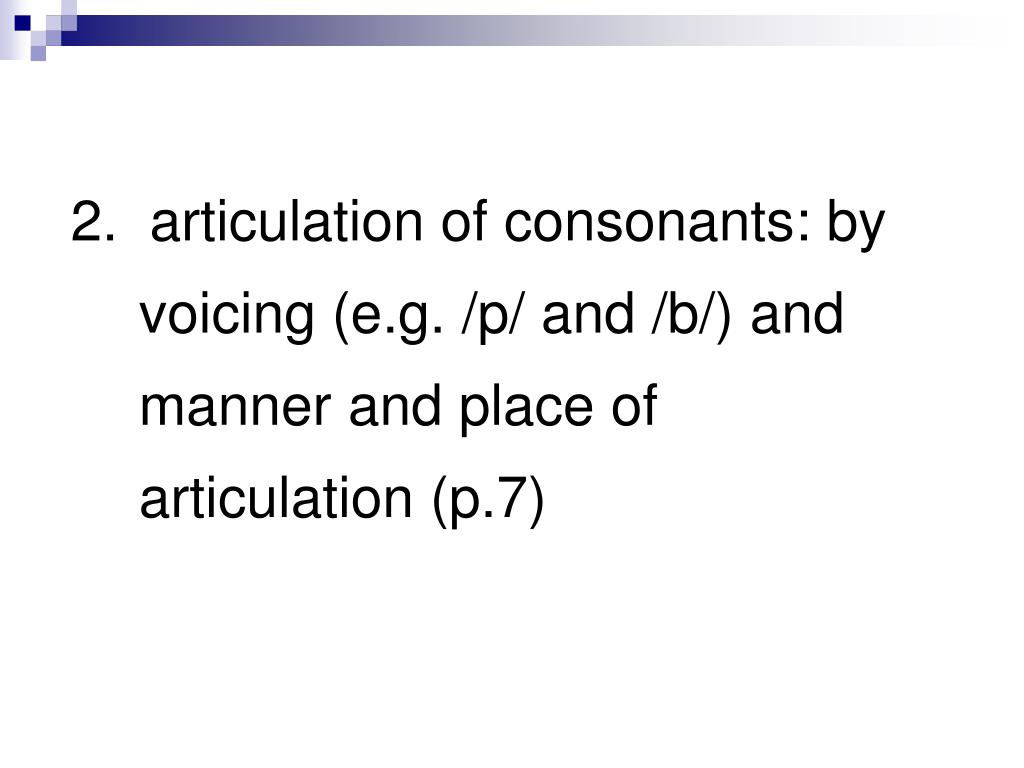 2.  articulation of consonants: by voicing (e.g. /p/ and /b/) and manner and place of articulation (p.7)