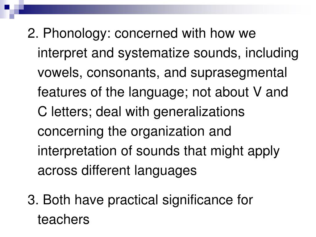 2. Phonology: concerned with how we interpret and systematize sounds, including vowels, consonants, and suprasegmental features of the language; not about V and C letters; deal with generalizations concerning the organization and interpretation of sounds that might apply across different languages