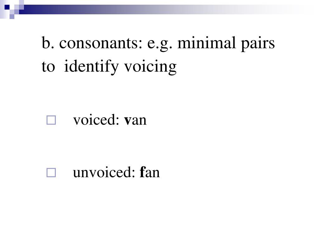 b. consonants: e.g. minimal pairs  to  identify voicing
