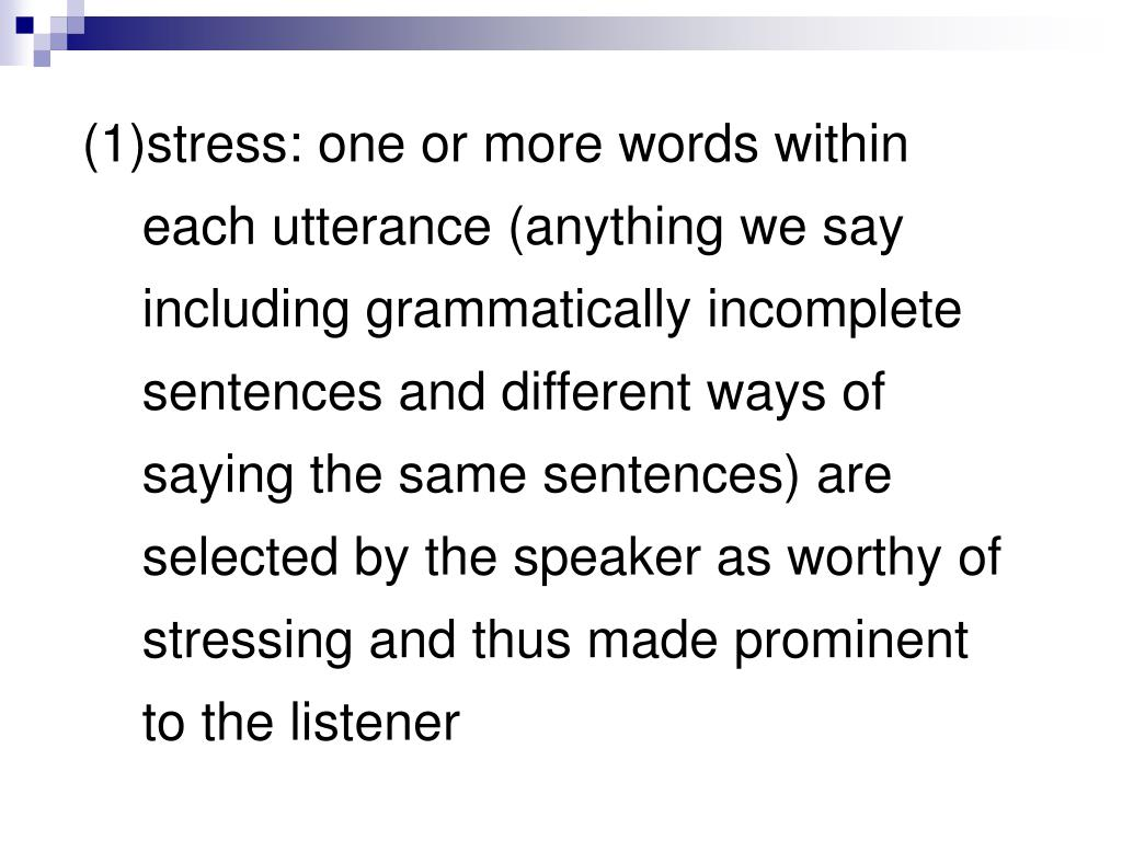 (1)stress: one or more words within each utterance (anything we say including grammatically incomplete sentences and different ways of saying the same sentences) are selected by the speaker as worthy of stressing and thus made prominent to the listener