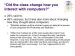 did the class change how you interact with computers