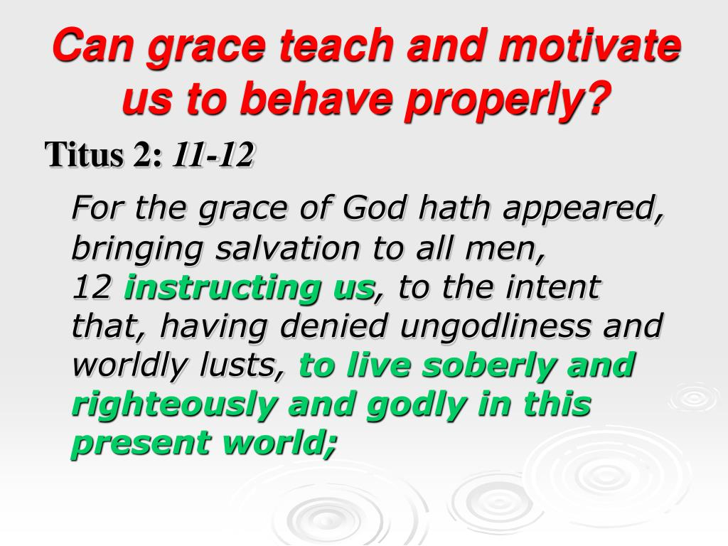 Can grace teach and motivate us to behave properly?