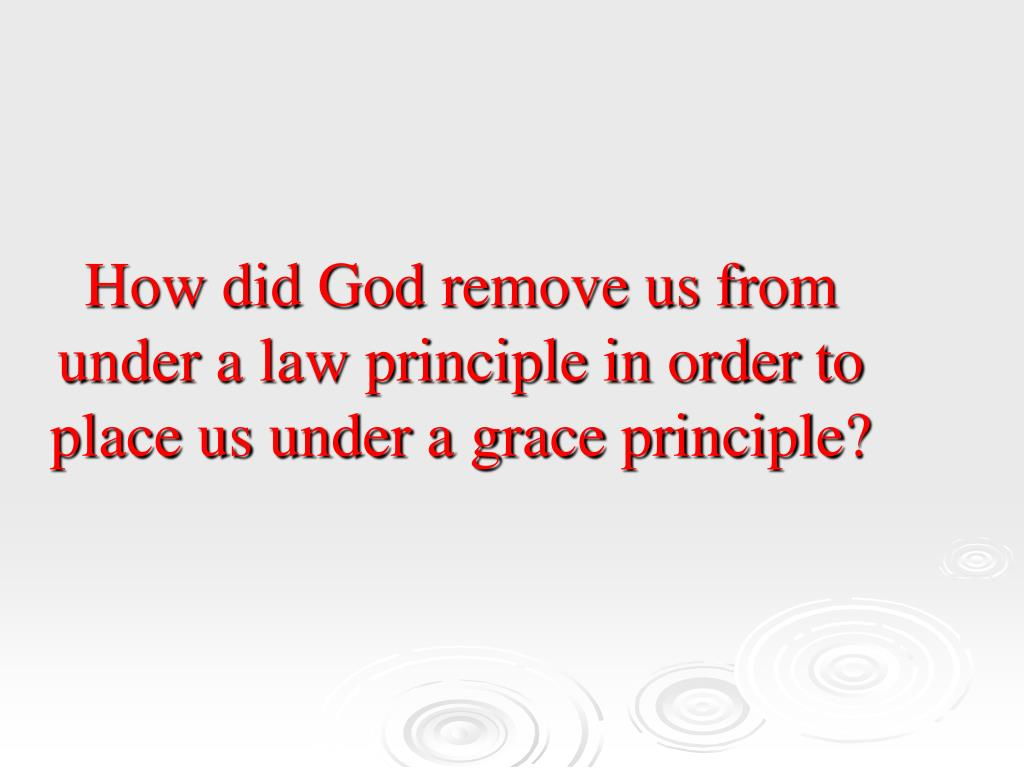 How did God remove us from under a law principle in order to place us under a grace principle?