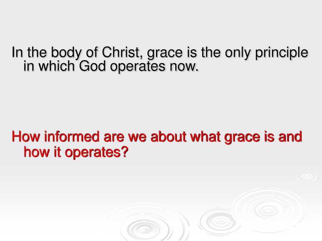 In the body of Christ, grace is the only principle in which God operates now.