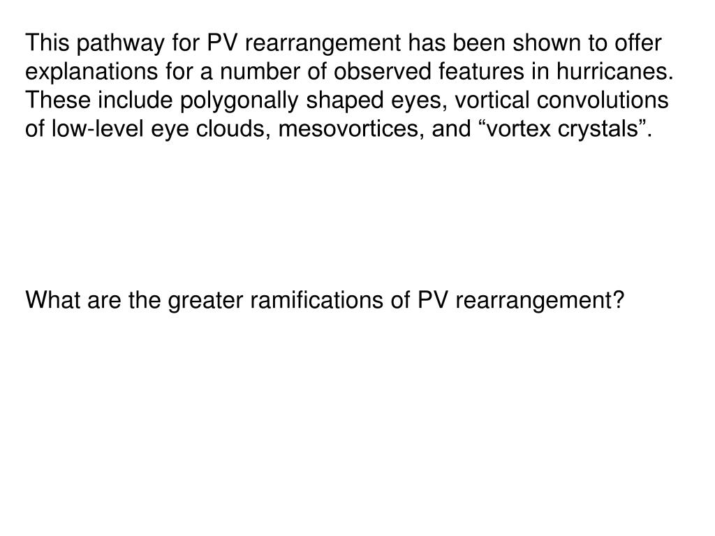 "This pathway for PV rearrangement has been shown to offer explanations for a number of observed features in hurricanes. These include polygonally shaped eyes, vortical convolutions of low-level eye clouds, mesovortices, and ""vortex crystals""."