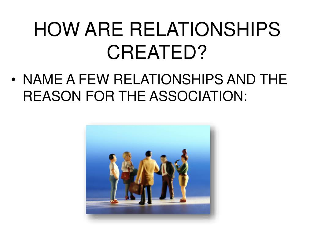 HOW ARE RELATIONSHIPS CREATED?