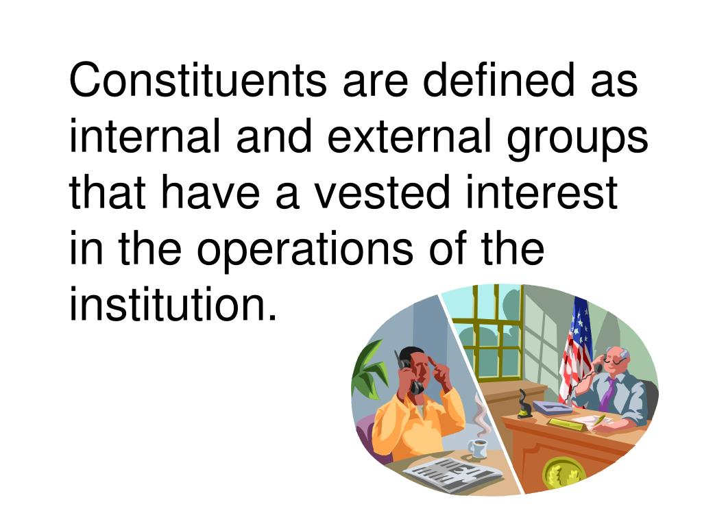 Constituents are defined as internal and external groups that have a vested interest in the operations of the institution.