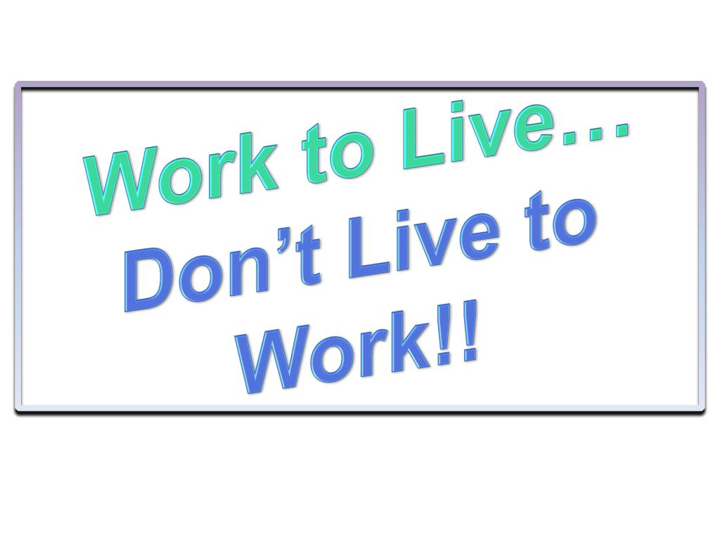 Work to Live…