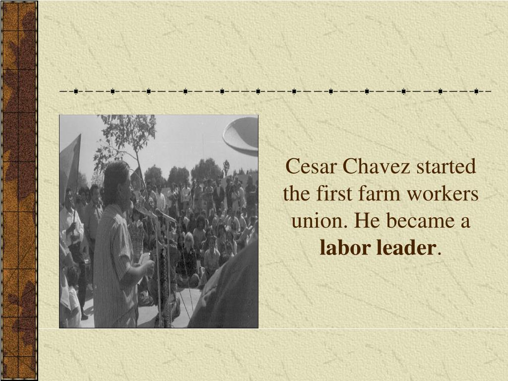 Cesar Chavez started the first farm workers union. He became a
