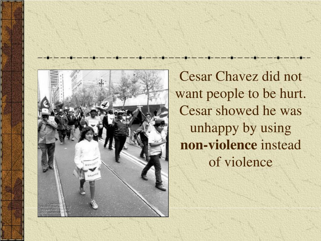 Cesar Chavez did not want people to be hurt. Cesar showed he was unhappy by using