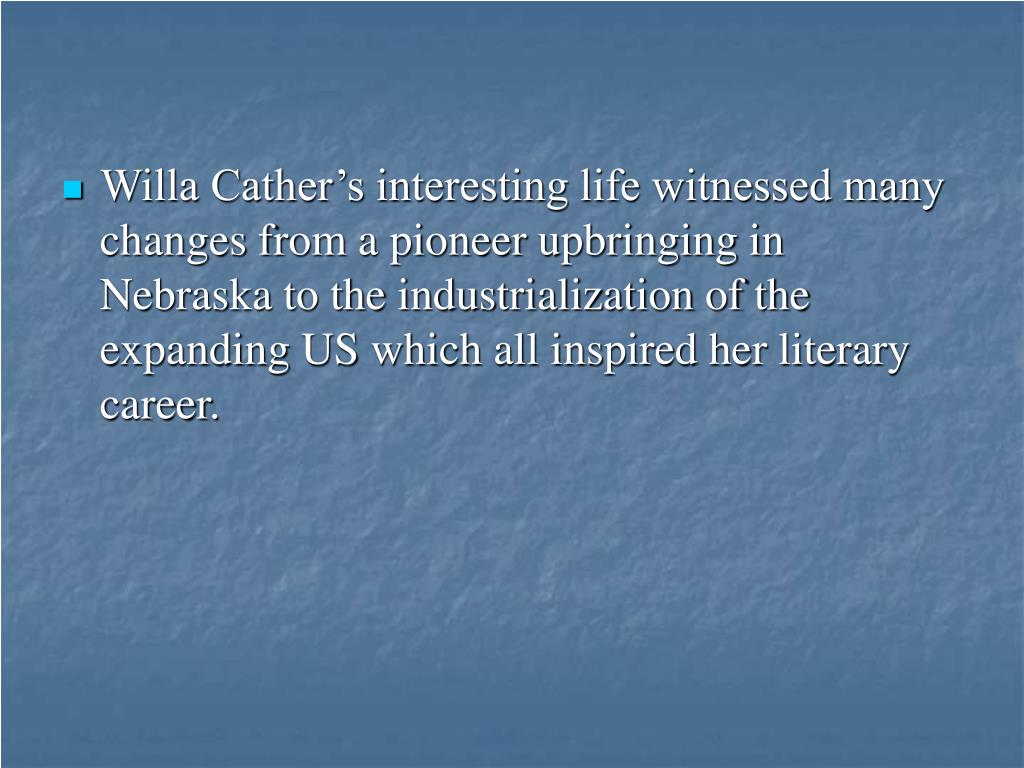 Willa Cather's interesting life witnessed many changes from a pioneer upbringing in Nebraska to the industrialization of the expanding US which all inspired her literary career.