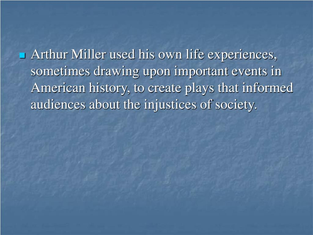 Arthur Miller used his own life experiences, sometimes drawing upon important events in American history, to create plays that informed audiences about the injustices of society.