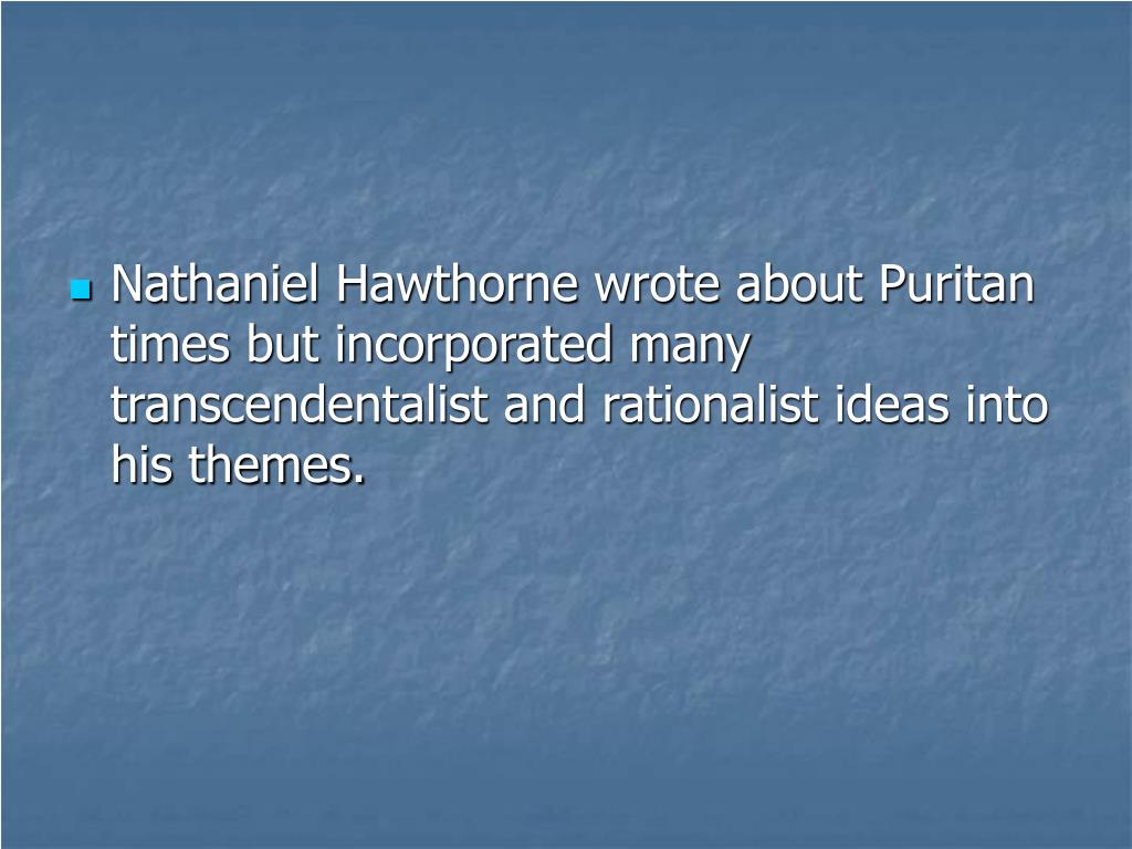 Nathaniel Hawthorne wrote about Puritan times but incorporated many transcendentalist and rationalist ideas into his themes.