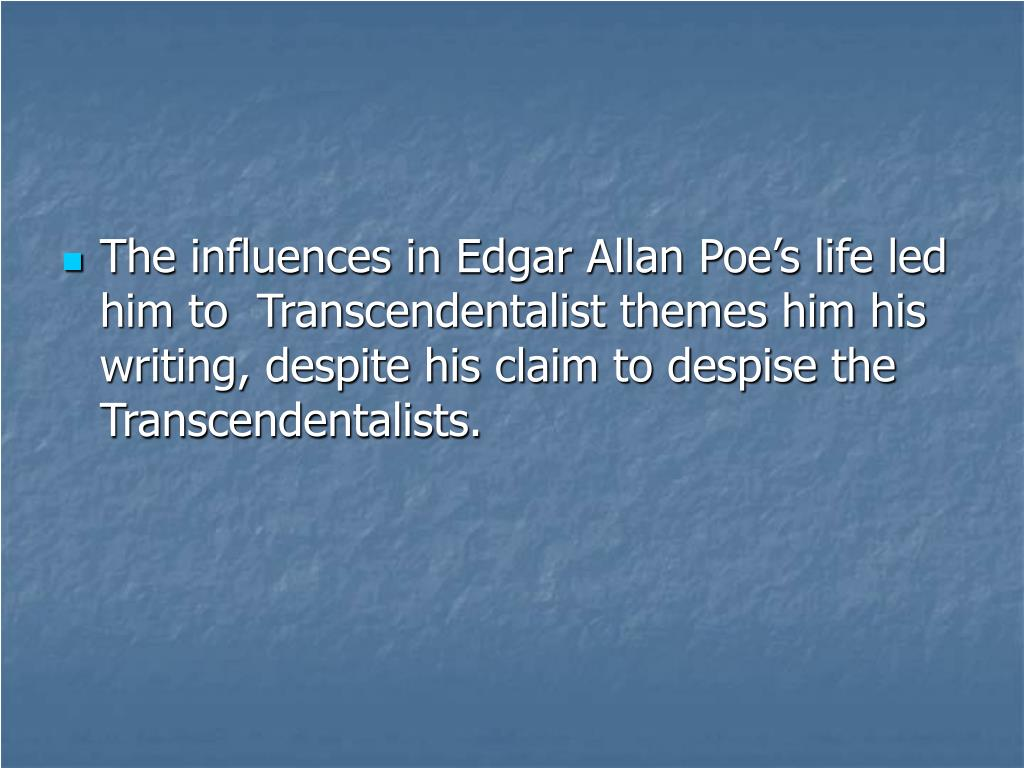 The influences in Edgar Allan Poe's life led him to  Transcendentalist themes him his writing, despite his claim to despise the Transcendentalists.