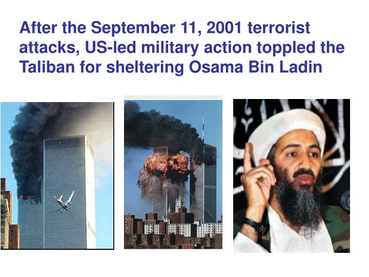 After the September 11, 2001 terrorist attacks, US-led military action toppled the Taliban for sheltering Osama Bin Ladin