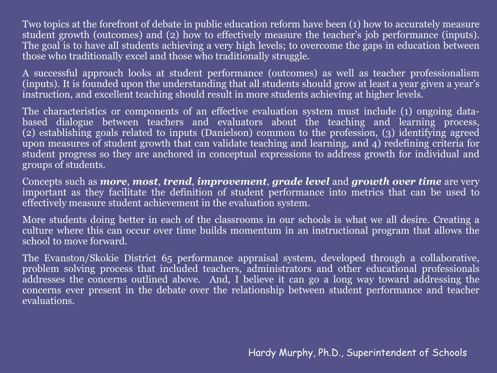 Two topics at the forefront of debate in public education reform have been (1) how to accurately measure student growth (outcomes) and (2) how to effectively measure the teacher's job performance (inputs).  The goal is to have all students achieving a very high levels; to overcome the gaps in education between those who traditionally excel and those who traditionally struggle.