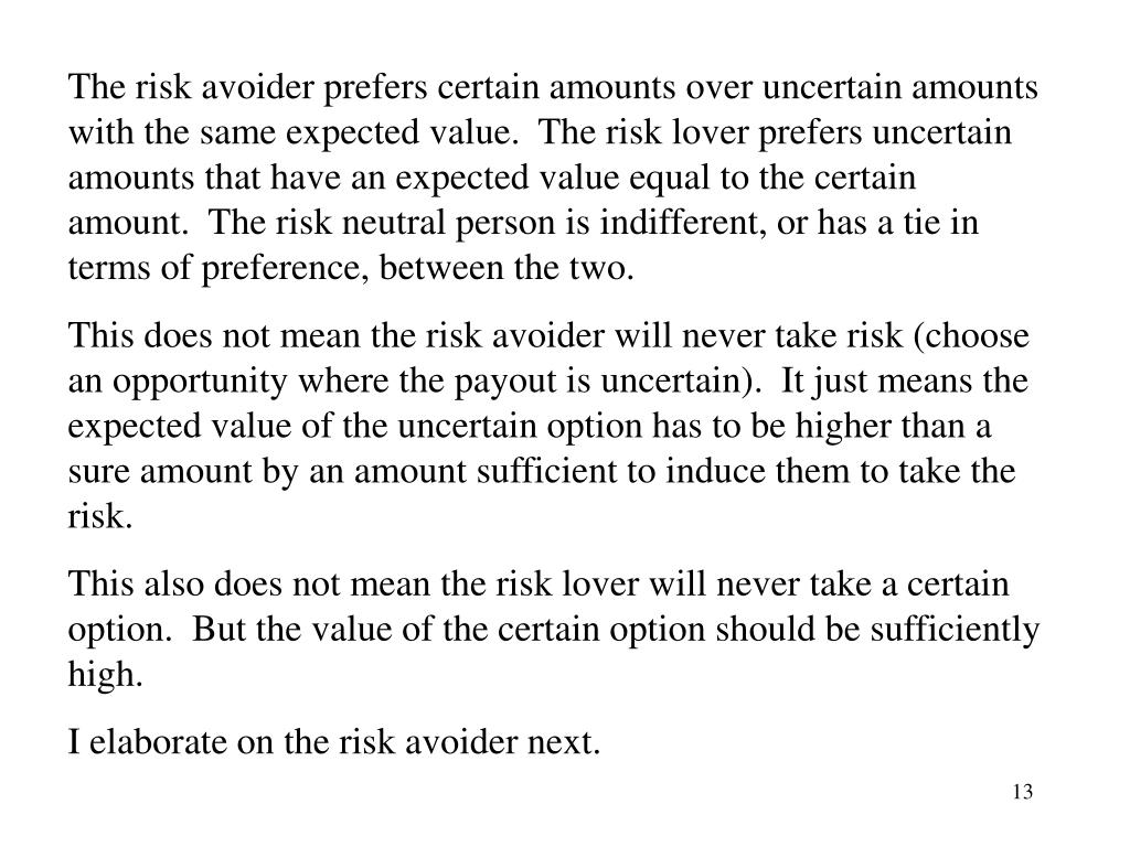 The risk avoider prefers certain amounts over uncertain amounts with the same expected value.  The risk lover prefers uncertain amounts that have an expected value equal to the certain amount.  The risk neutral person is indifferent, or has a tie in terms of preference, between the two.
