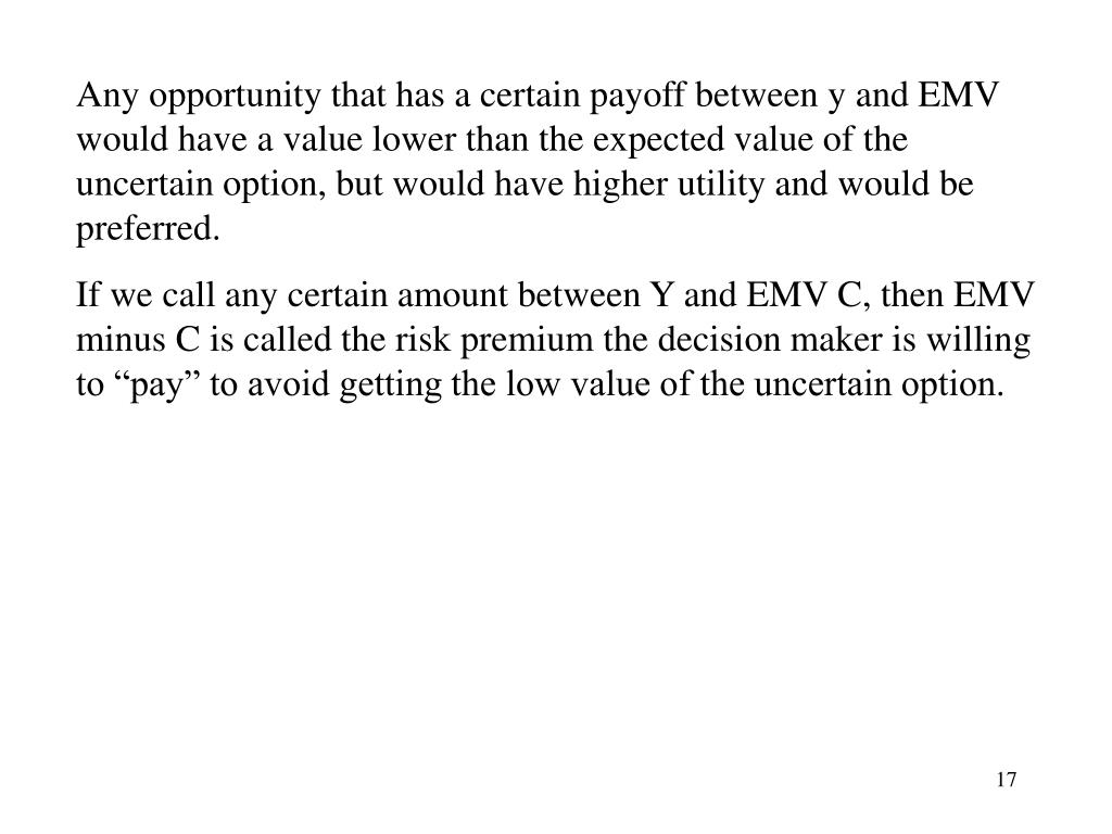Any opportunity that has a certain payoff between y and EMV would have a value lower than the expected value of the uncertain option, but would have higher utility and would be preferred.