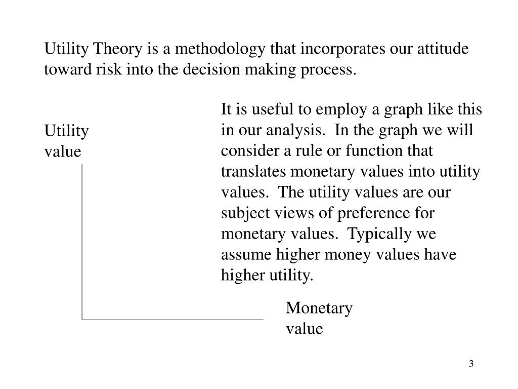 Utility Theory is a methodology that incorporates our attitude toward risk into the decision making process.