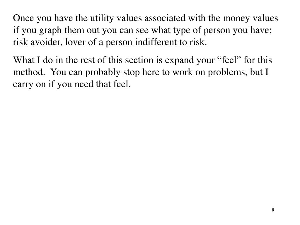 Once you have the utility values associated with the money values if you graph them out you can see what type of person you have: risk avoider, lover of a person indifferent to risk.