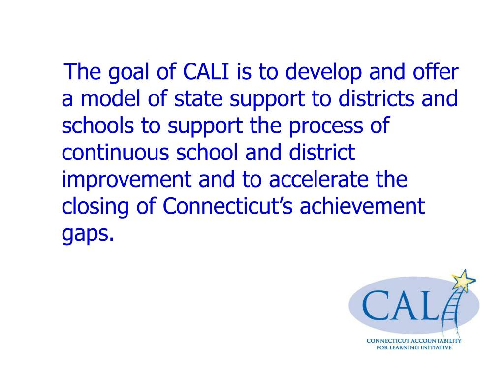 The goal of CALI is to develop and offer a model of state support to districts and schools to support the process of continuous school and district improvement and to accelerate the closing of Connecticut's achievement gaps.