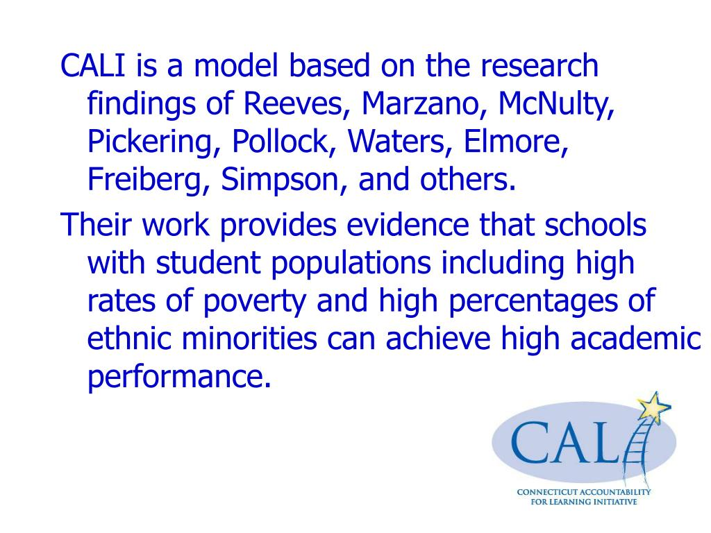 CALI is a model based on the research findings of Reeves, Marzano, McNulty, Pickering, Pollock, Waters, Elmore,  Freiberg, Simpson, and others.
