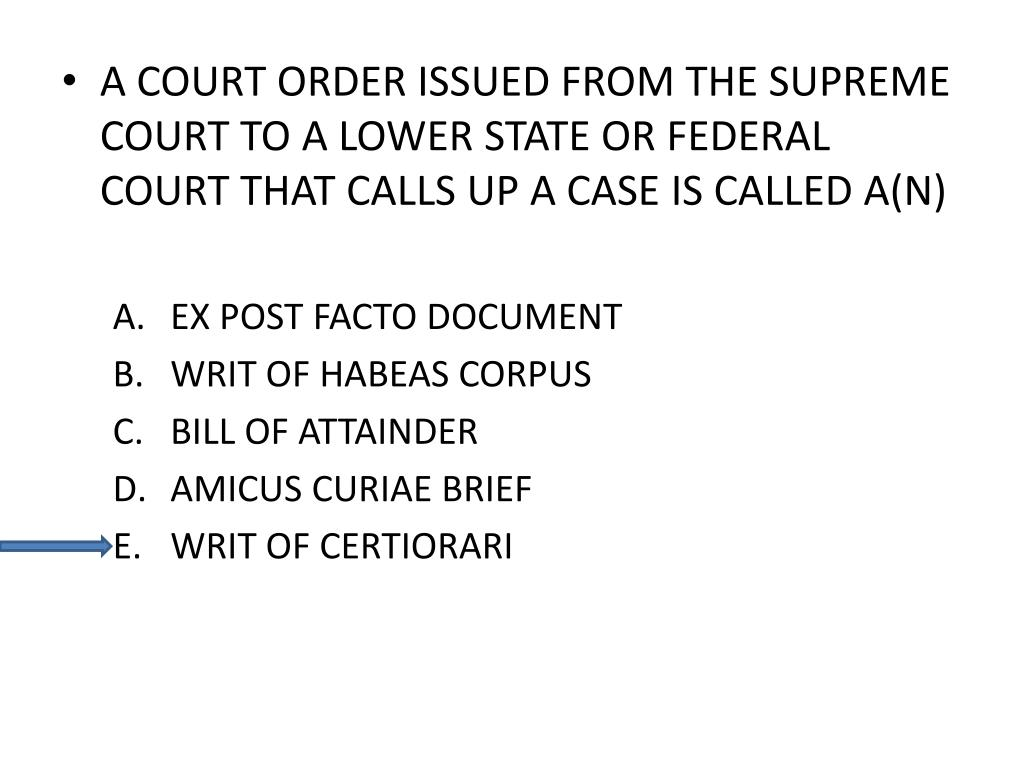 A COURT ORDER ISSUED FROM THE SUPREME COURT TO A LOWER STATE OR FEDERAL COURT THAT CALLS UP A CASE IS CALLED A(N)