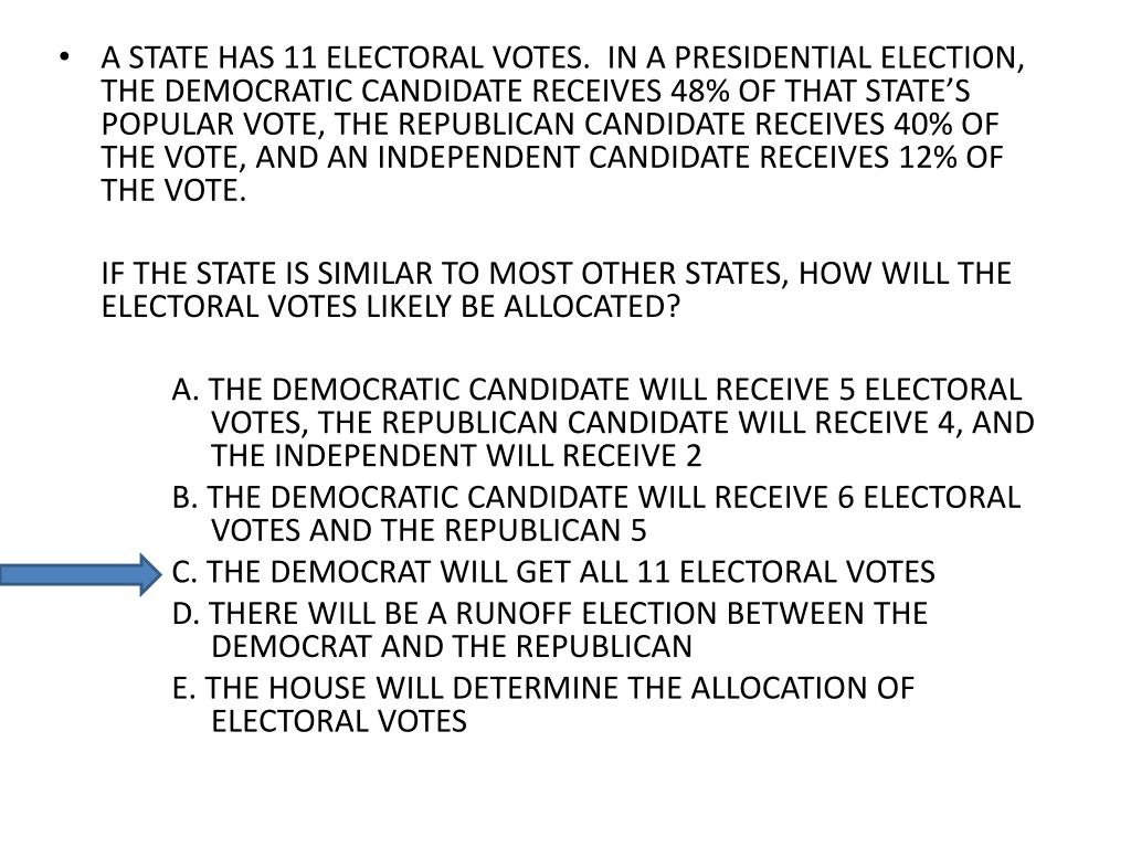 A STATE HAS 11 ELECTORAL VOTES.  IN A PRESIDENTIAL ELECTION, THE DEMOCRATIC CANDIDATE RECEIVES 48% OF THAT STATE'S POPULAR VOTE, THE REPUBLICAN CANDIDATE RECEIVES 40% OF THE VOTE, AND AN INDEPENDENT CANDIDATE RECEIVES 12% OF THE VOTE.