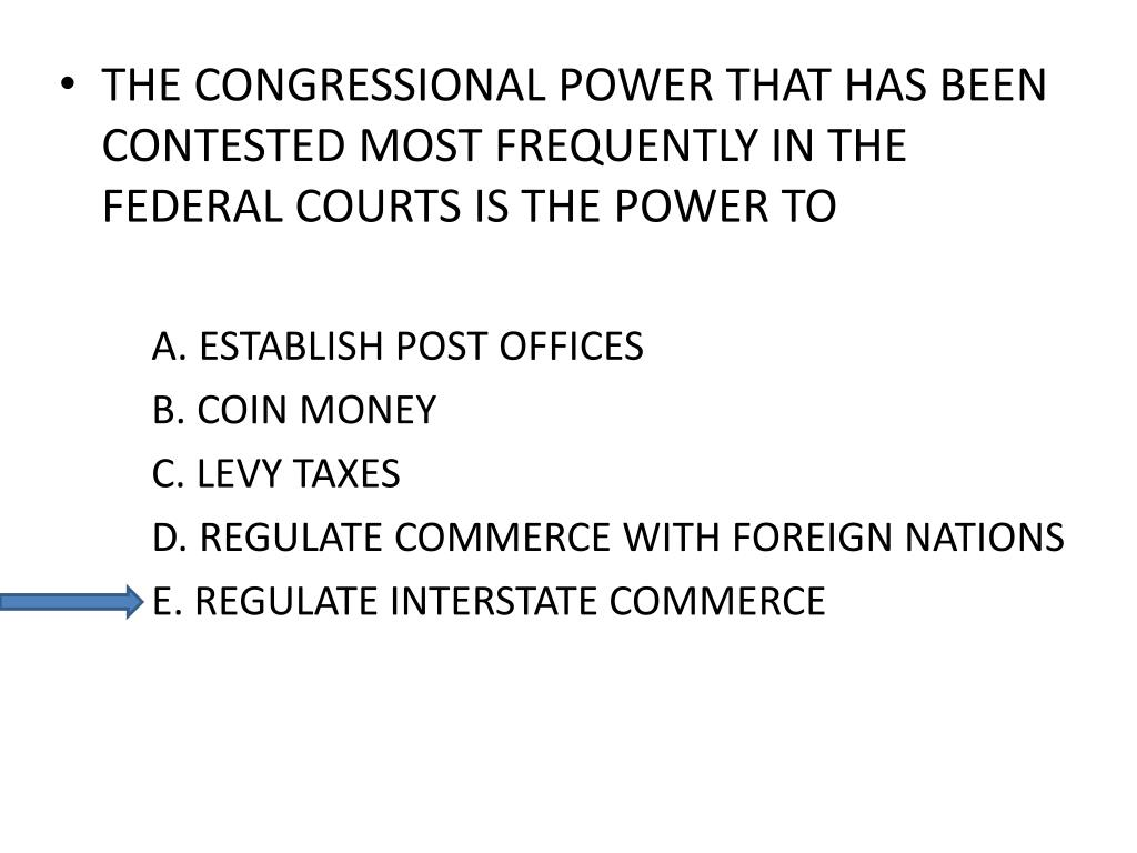 THE CONGRESSIONAL POWER THAT HAS BEEN CONTESTED MOST FREQUENTLY IN THE FEDERAL COURTS IS THE POWER TO