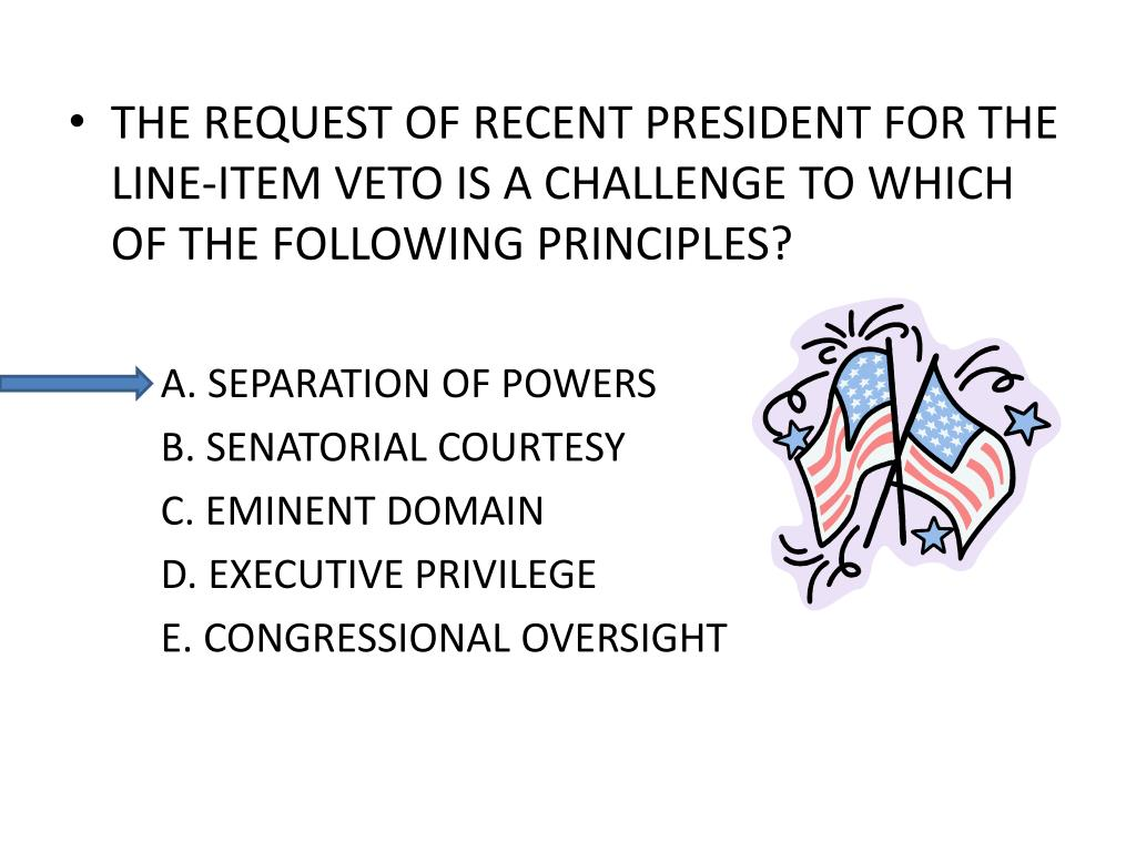 THE REQUEST OF RECENT PRESIDENT FOR THE LINE-ITEM VETO IS A CHALLENGE TO WHICH OF THE FOLLOWING PRINCIPLES?