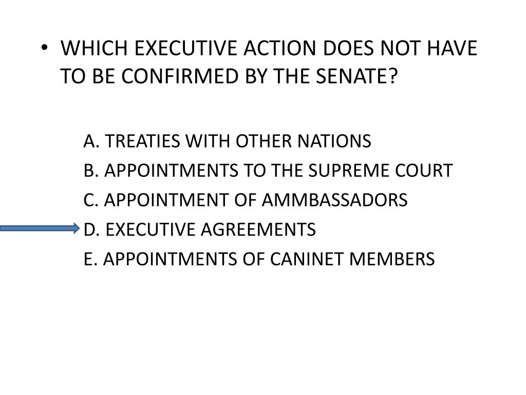 WHICH EXECUTIVE ACTION DOES NOT HAVE TO BE CONFIRMED BY THE SENATE?