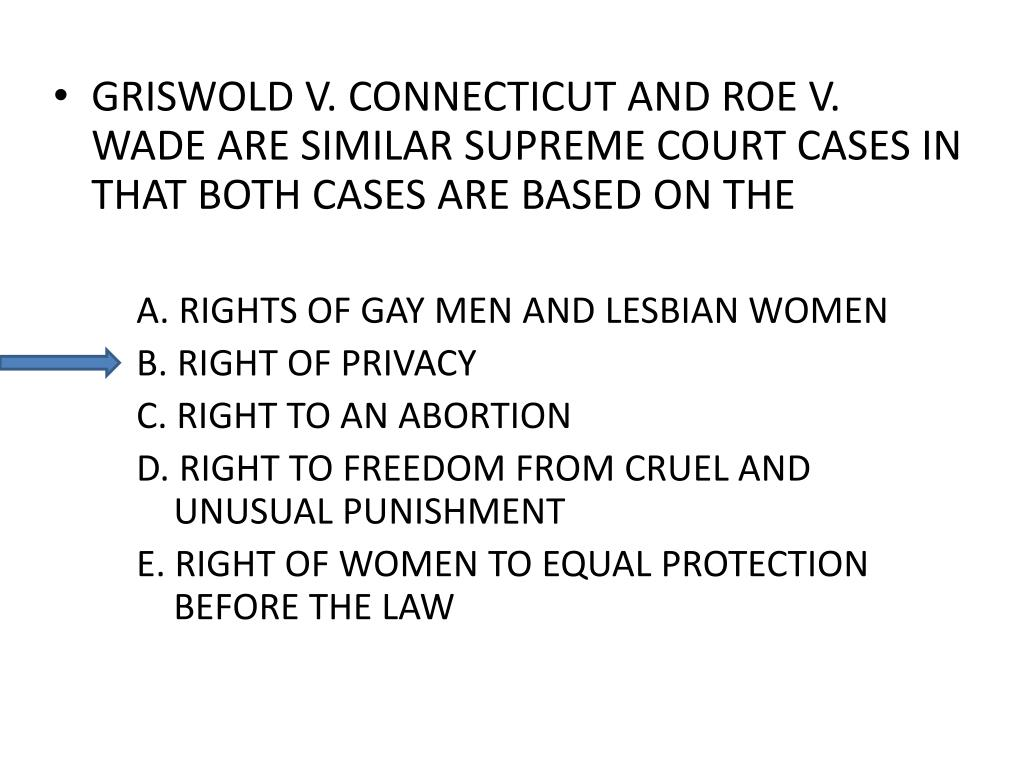GRISWOLD V. CONNECTICUT AND ROE V. WADE ARE SIMILAR SUPREME COURT CASES IN THAT BOTH CASES ARE BASED ON THE