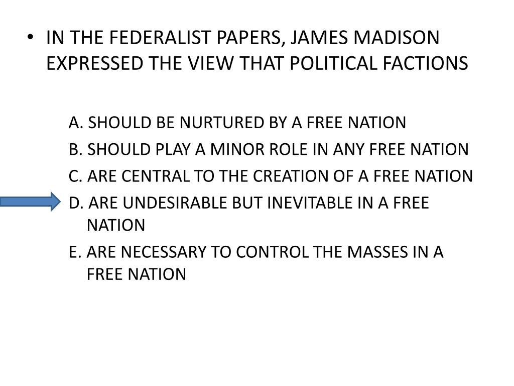IN THE FEDERALIST PAPERS, JAMES MADISON EXPRESSED THE VIEW THAT POLITICAL FACTIONS