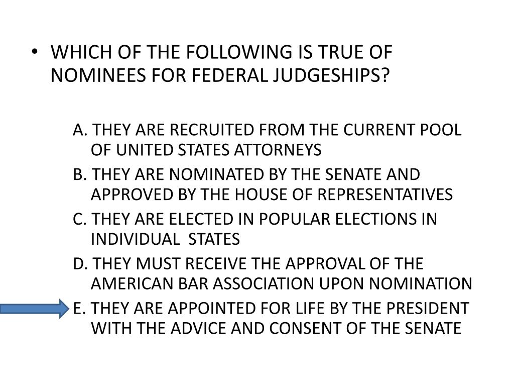 WHICH OF THE FOLLOWING IS TRUE OF NOMINEES FOR FEDERAL JUDGESHIPS?