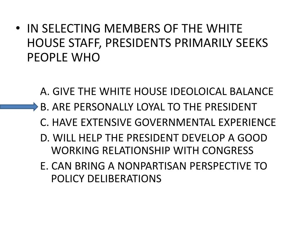 IN SELECTING MEMBERS OF THE WHITE HOUSE STAFF, PRESIDENTS PRIMARILY SEEKS PEOPLE WHO