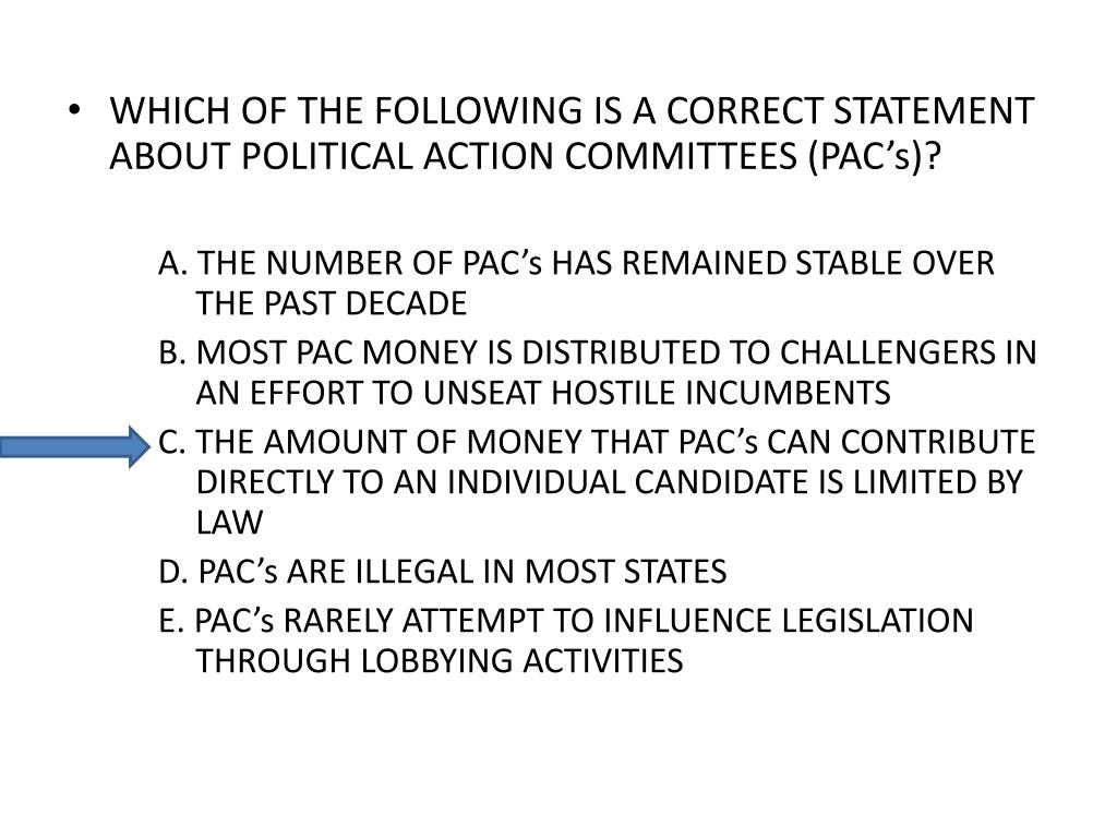 WHICH OF THE FOLLOWING IS A CORRECT STATEMENT ABOUT POLITICAL ACTION COMMITTEES (PAC's)?