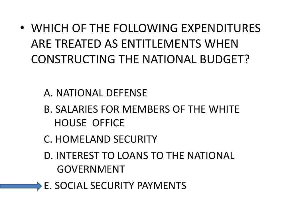 WHICH OF THE FOLLOWING EXPENDITURES ARE TREATED AS ENTITLEMENTS WHEN CONSTRUCTING THE NATIONAL BUDGET?