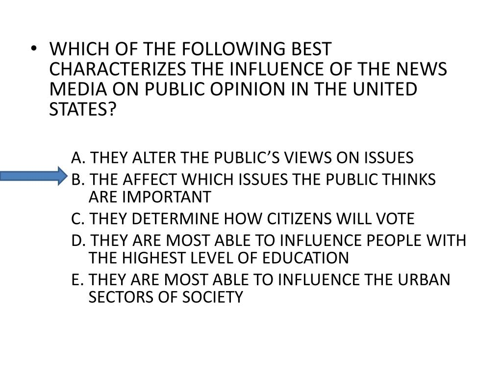 WHICH OF THE FOLLOWING BEST CHARACTERIZES THE INFLUENCE OF THE NEWS MEDIA ON PUBLIC OPINION IN THE UNITED STATES?