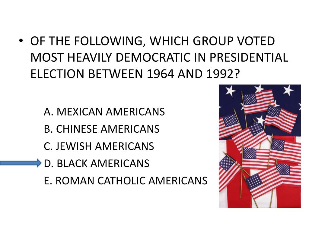 OF THE FOLLOWING, WHICH GROUP VOTED MOST HEAVILY DEMOCRATIC IN PRESIDENTIAL ELECTION BETWEEN 1964 AND 1992?