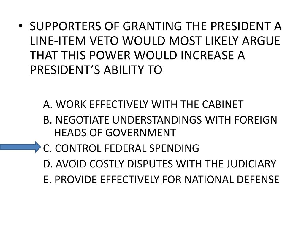 SUPPORTERS OF GRANTING THE PRESIDENT A LINE-ITEM VETO WOULD MOST LIKELY ARGUE THAT THIS POWER WOULD INCREASE A PRESIDENT'S ABILITY TO