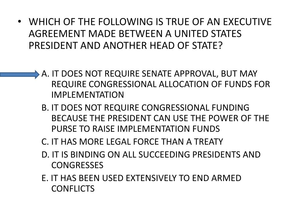 WHICH OF THE FOLLOWING IS TRUE OF AN EXECUTIVE AGREEMENT MADE BETWEEN A UNITED STATES PRESIDENT AND ANOTHER HEAD OF STATE?